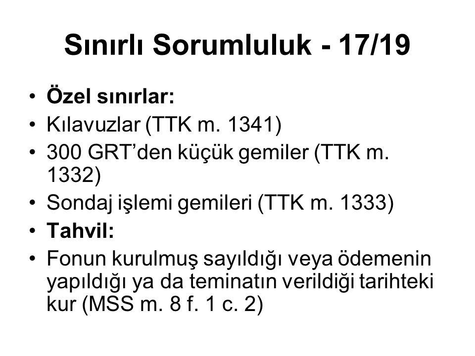 Sınırlı Sorumluluk - 17/19 Özel sınırlar: Kılavuzlar (TTK m. 1341) 300 GRT'den küçük gemiler (TTK m. 1332) Sondaj işlemi gemileri (TTK m. 1333) Tahvil