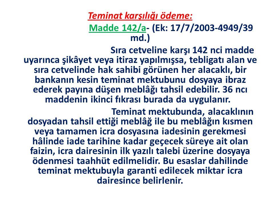 Teminat karşılığı ödeme: Madde 142/a- (Ek: 17/7/2003-4949/39 md.) Sıra cetveline karşı 142 nci madde uyarınca şikâyet veya itiraz yapılmışsa, tebligat