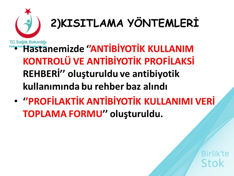 2)KISITLAMA YÖNTEMLERİ Hastanemizde ''ANTİBİYOTİK KULLANIM KONTROLÜ VE ANTİBİYOTİK PROFİLAKSİ REHBERİ'' oluşturuldu ve antibiyotik kullanımında bu reh