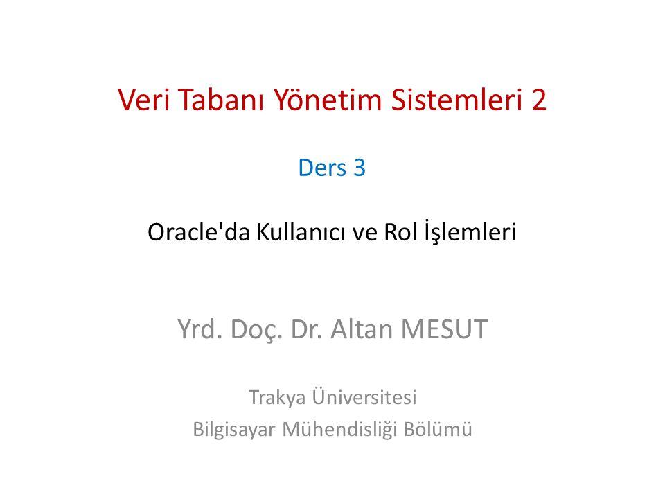 Veri Tabanı Yönetim Sistemleri 2 Ders 3 Oracle'da Kullanıcı ve Rol İşlemleri Yrd. Doç. Dr. Altan MESUT Trakya Üniversitesi Bilgisayar Mühendisliği Böl