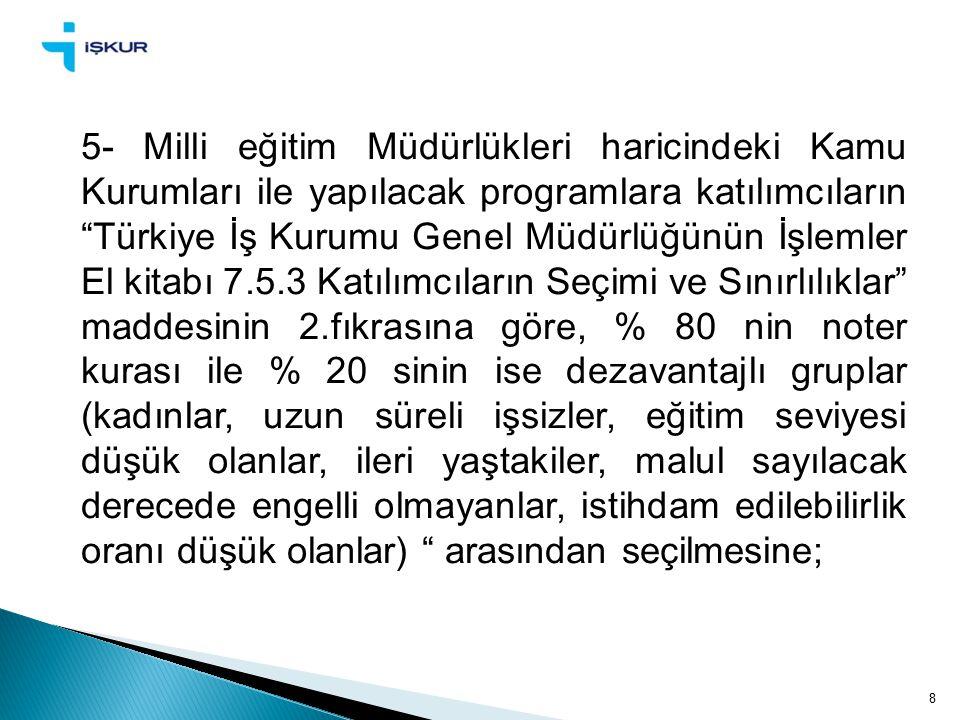 8 5- Milli eğitim Müdürlükleri haricindeki Kamu Kurumları ile yapılacak programlara katılımcıların Türkiye İş Kurumu Genel Müdürlüğünün İşlemler El kitabı 7.5.3 Katılımcıların Seçimi ve Sınırlılıklar maddesinin 2.fıkrasına göre, % 80 nin noter kurası ile % 20 sinin ise dezavantajlı gruplar (kadınlar, uzun süreli işsizler, eğitim seviyesi düşük olanlar, ileri yaştakiler, malul sayılacak derecede engelli olmayanlar, istihdam edilebilirlik oranı düşük olanlar) arasından seçilmesine;