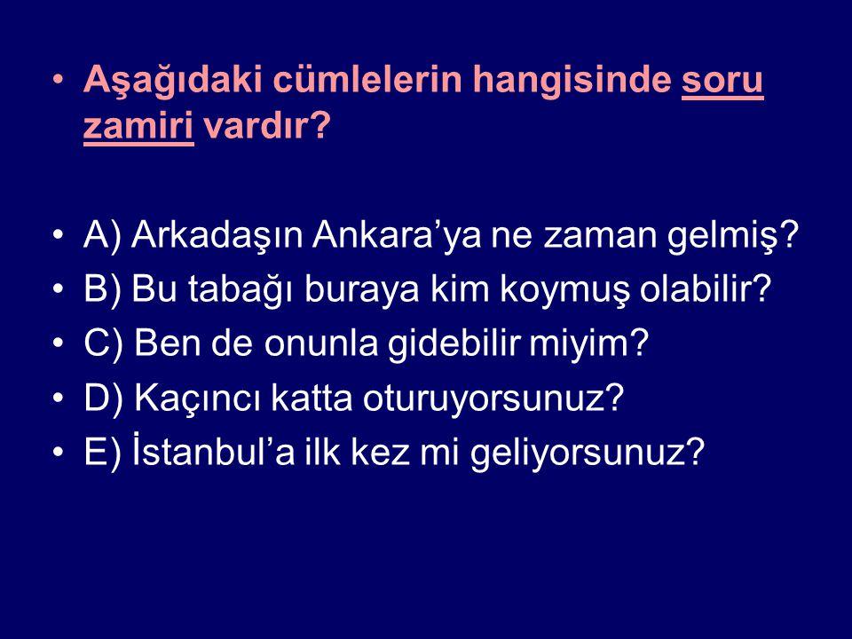 Aşağıdaki cümlelerin hangisinde soru zamiri vardır? A) Arkadaşın Ankara'ya ne zaman gelmiş? B) Bu tabağı buraya kim koymuş olabilir? C) Ben de onunla