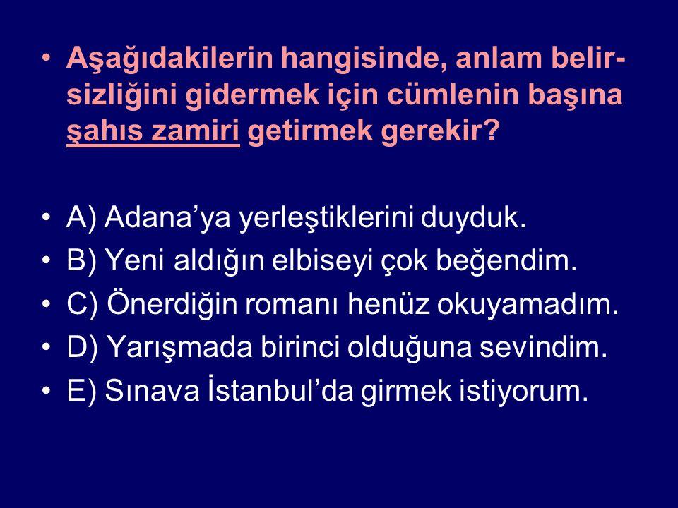 Aşağıdakilerin hangisinde, anlam belir- sizliğini gidermek için cümlenin başına şahıs zamiri getirmek gerekir? A) Adana'ya yerleştiklerini duyduk. B)