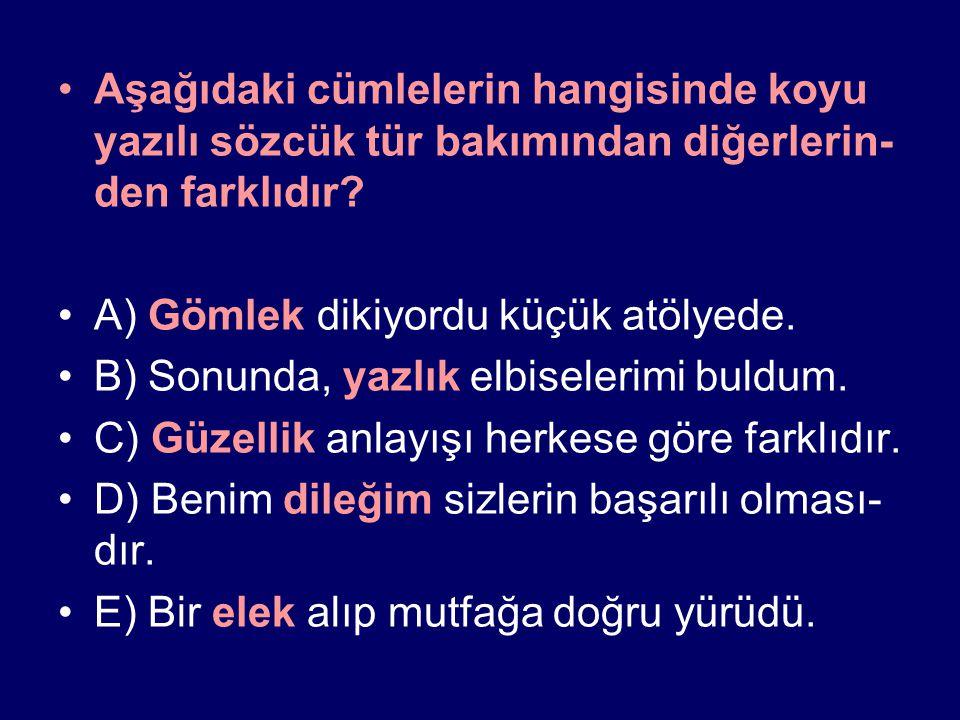 Aşağıdaki cümlelerin hangisinde koyu yazılı sözcük tür bakımından diğerlerin- den farklıdır? A) Gömlek dikiyordu küçük atölyede. B) Sonunda, yazlık el