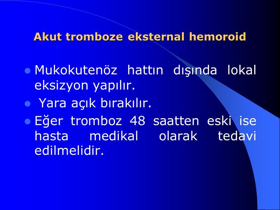 Akut tromboze eksternal hemoroid Mukokutenöz hattın dışında lokal eksizyon yapılır. Yara açık bırakılır. Eğer tromboz 48 saatten eski ise hasta medika