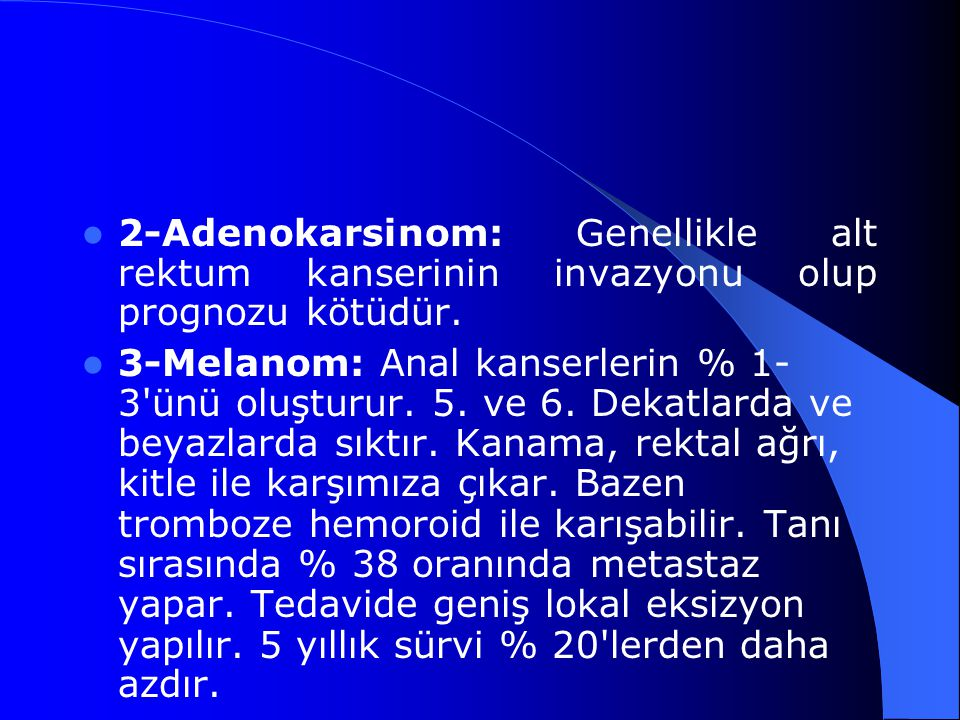 2-Adenokarsinom: Genellikle alt rektum kanserinin invazyonu olup prognozu kötüdür. 3-Melanom: Anal kanserlerin % 1- 3'ünü oluşturur. 5. ve 6. Dekatlar