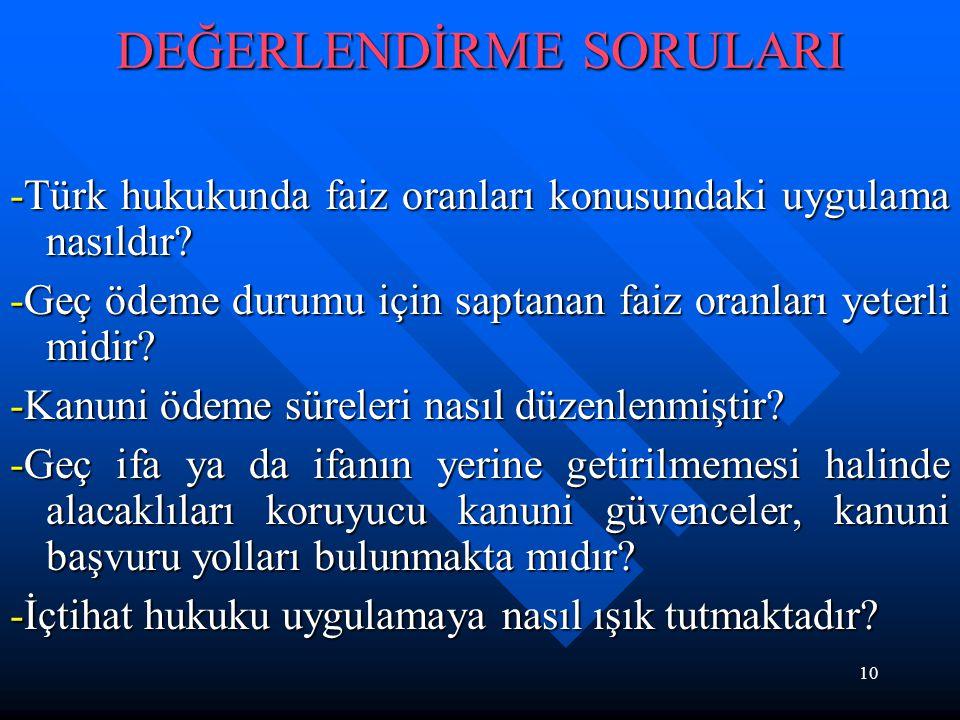 10 DEĞERLENDİRME SORULARI -Türk hukukunda faiz oranları konusundaki uygulama nasıldır? -Geç ödeme durumu için saptanan faiz oranları yeterli midir? -K
