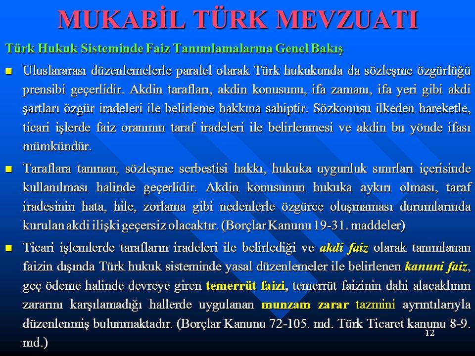12 MUKABİL TÜRK MEVZUATI Türk Hukuk Sisteminde Faiz Tanımlamalarına Genel Bakış Uluslararası düzenlemelerle paralel olarak Türk hukukunda da sözleşme