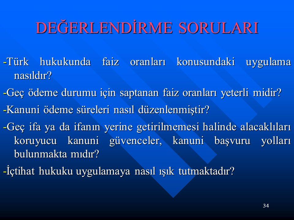 34 DEĞERLENDİRME SORULARI -Türk hukukunda faiz oranları konusundaki uygulama nasıldır? -Geç ödeme durumu için saptanan faiz oranları yeterli midir? -K