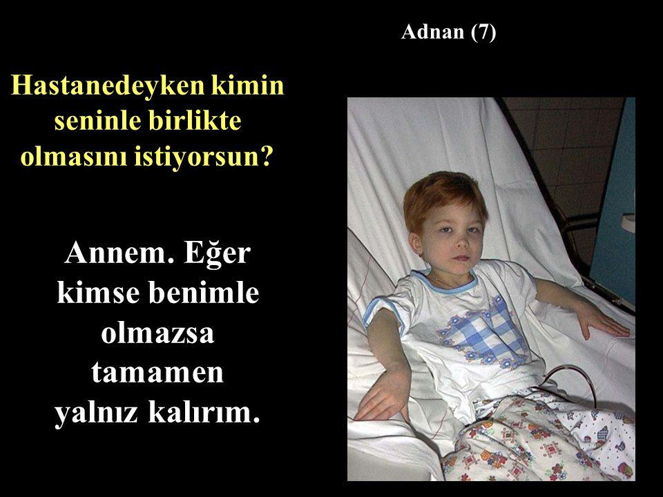Hastanedeyken kimin seninle birlikte olmasını istiyorsun? Annem. Eğer kimse benimle olmazsa tamamen yalnız kalırım. Adnan (7)