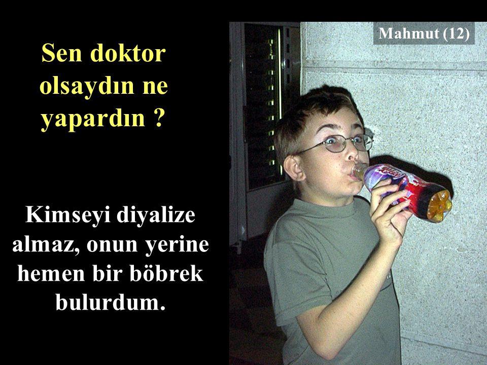 Kimseyi diyalize almaz, onun yerine hemen bir böbrek bulurdum. Mahmut (12) Sen doktor olsaydın ne yapardın ?