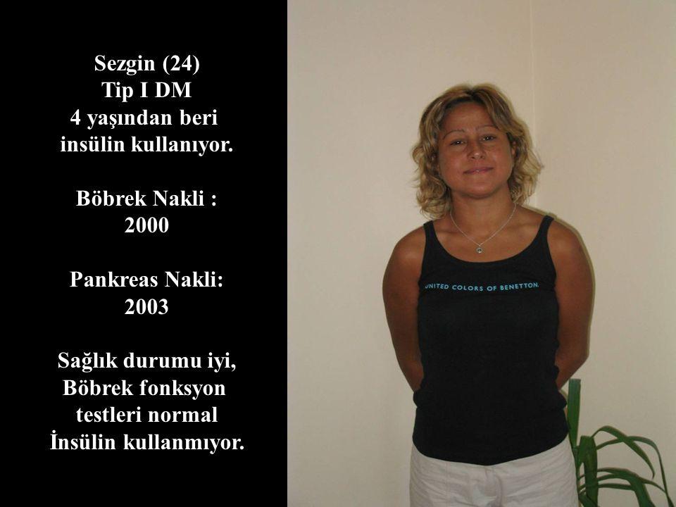 Sezgin (24) Tip I DM 4 yaşından beri insülin kullanıyor. Böbrek Nakli : 2000 Pankreas Nakli: 2003 Sağlık durumu iyi, Böbrek fonksyon testleri normal İ