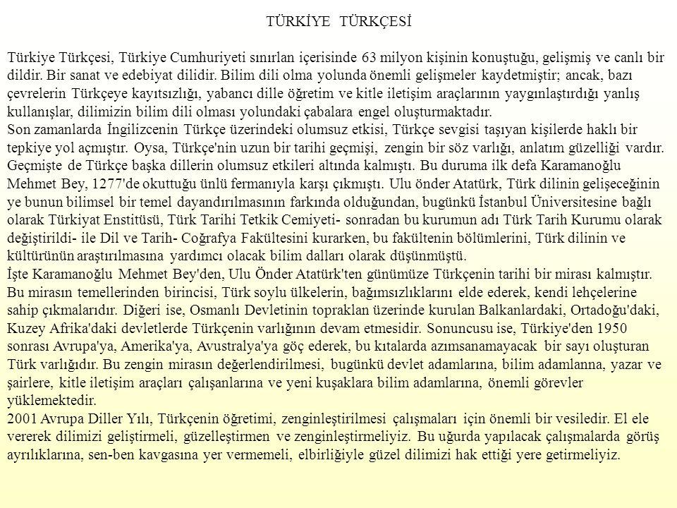TÜRKİYE TÜRKÇESİ Türkiye Türkçesi, Türkiye Cumhuriyeti sınırlan içerisinde 63 milyon kişinin konuştuğu, gelişmiş ve canlı bir dildir. Bir sanat ve ede