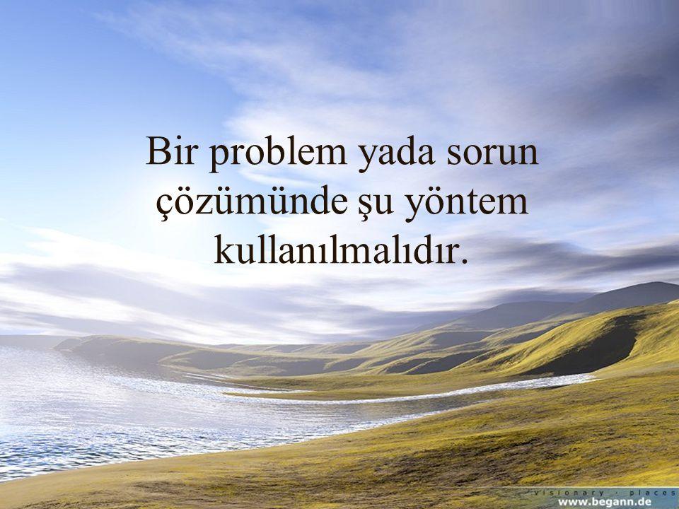 Bir problem yada sorun çözümünde şu yöntem kullanılmalıdır.