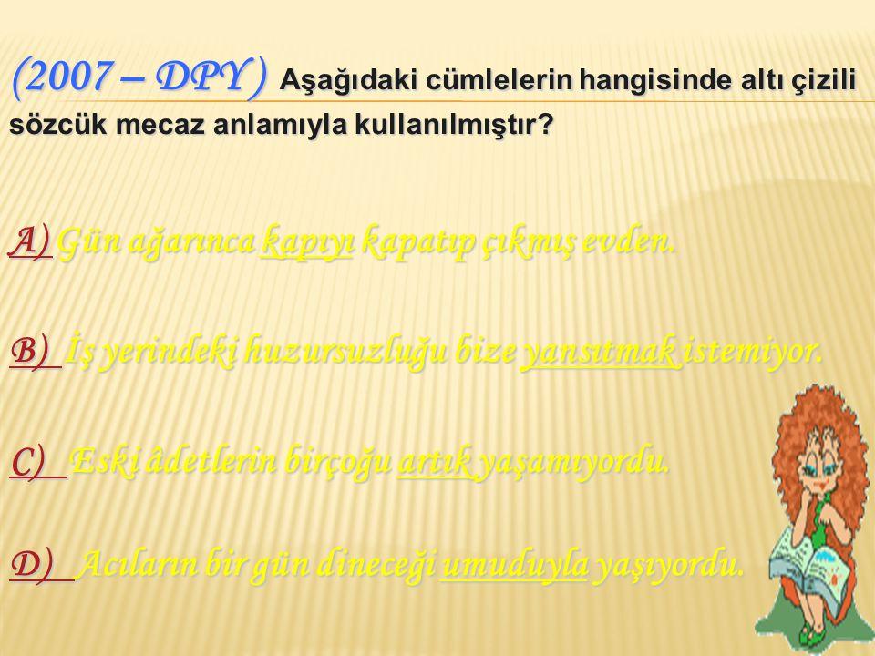 (2007 – DPY ) Aşağıdaki cümlelerin hangisinde altı çizili sözcük mecaz anlamıyla kullanılmıştır.