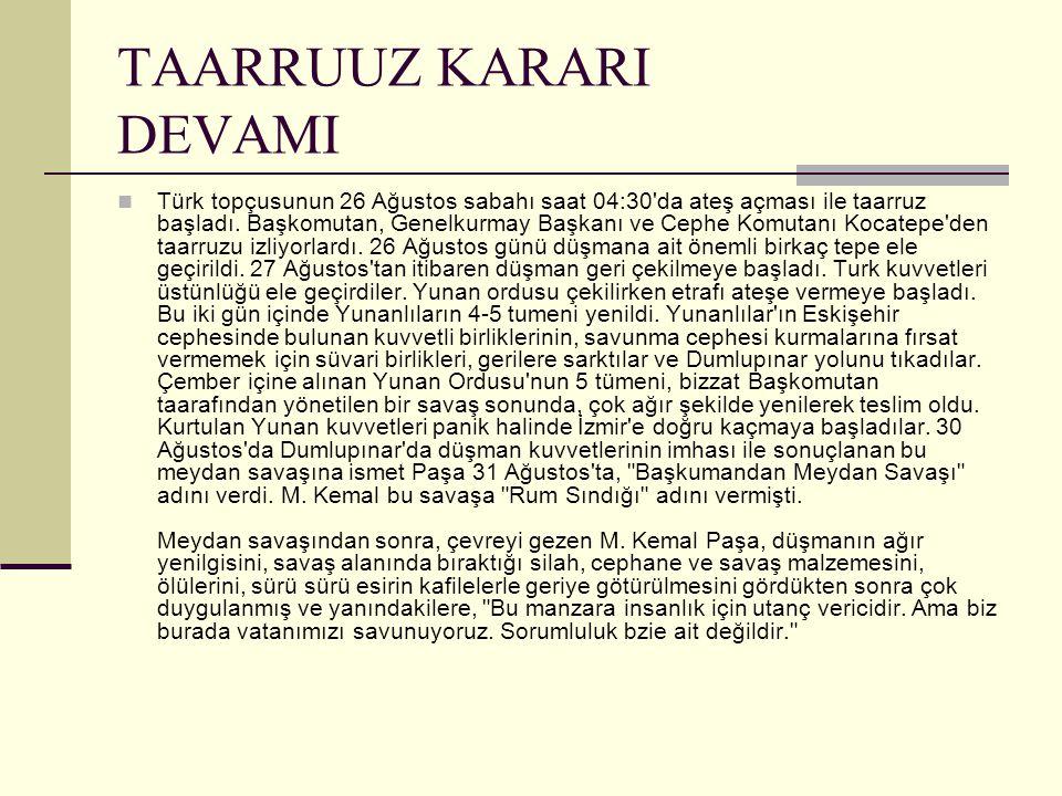 TAARRUUZ KARARI DEVAMI Türk topçusunun 26 Ağustos sabahı saat 04:30'da ateş açması ile taarruz başladı. Başkomutan, Genelkurmay Başkanı ve Cephe Komut