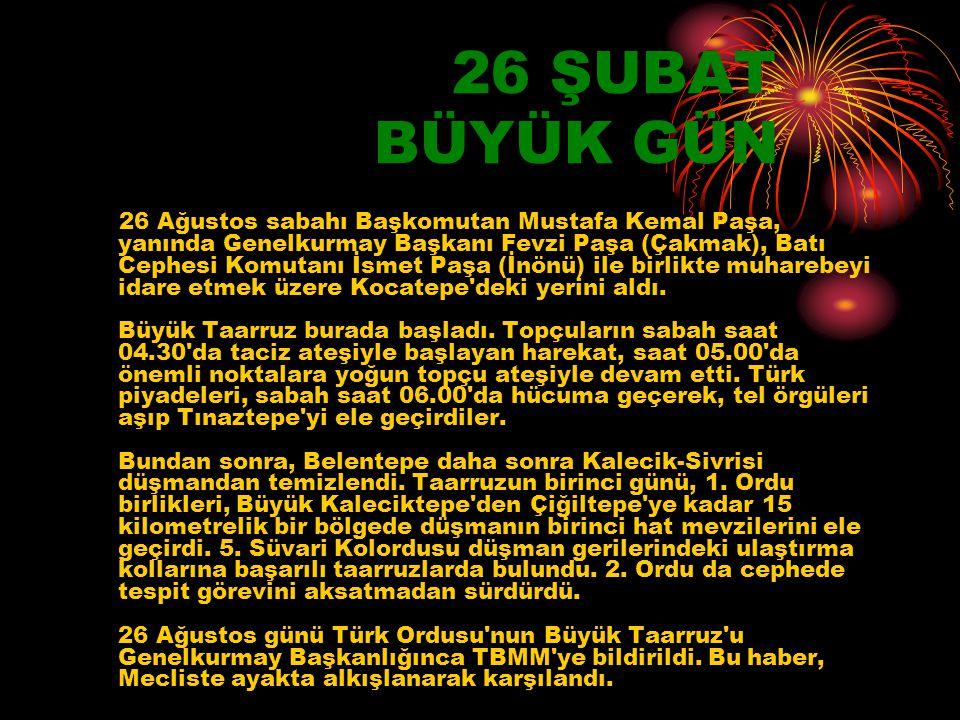 26 ŞUBAT BÜYÜK GÜN 26 Ağustos sabahı Başkomutan Mustafa Kemal Paşa, yanında Genelkurmay Başkanı Fevzi Paşa (Çakmak), Batı Cephesi Komutanı İsmet Paşa (İnönü) ile birlikte muharebeyi idare etmek üzere Kocatepe deki yerini aldı.