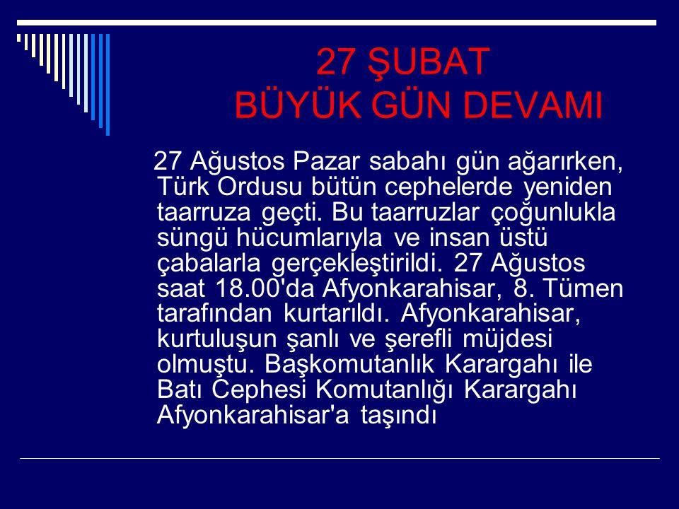27 ŞUBAT BÜYÜK GÜN DEVAMI 27 Ağustos Pazar sabahı gün ağarırken, Türk Ordusu bütün cephelerde yeniden taarruza geçti. Bu taarruzlar çoğunlukla süngü h
