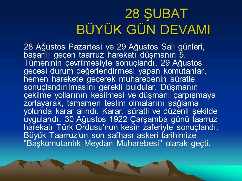 28 ŞUBAT BÜYÜK GÜN DEVAMI 28 ŞUBAT BÜYÜK GÜN DEVAMI 28 Ağustos Pazartesi ve 29 Ağustos Salı günleri, başarılı geçen taarruz harekatı düşmanın 5. Tümen