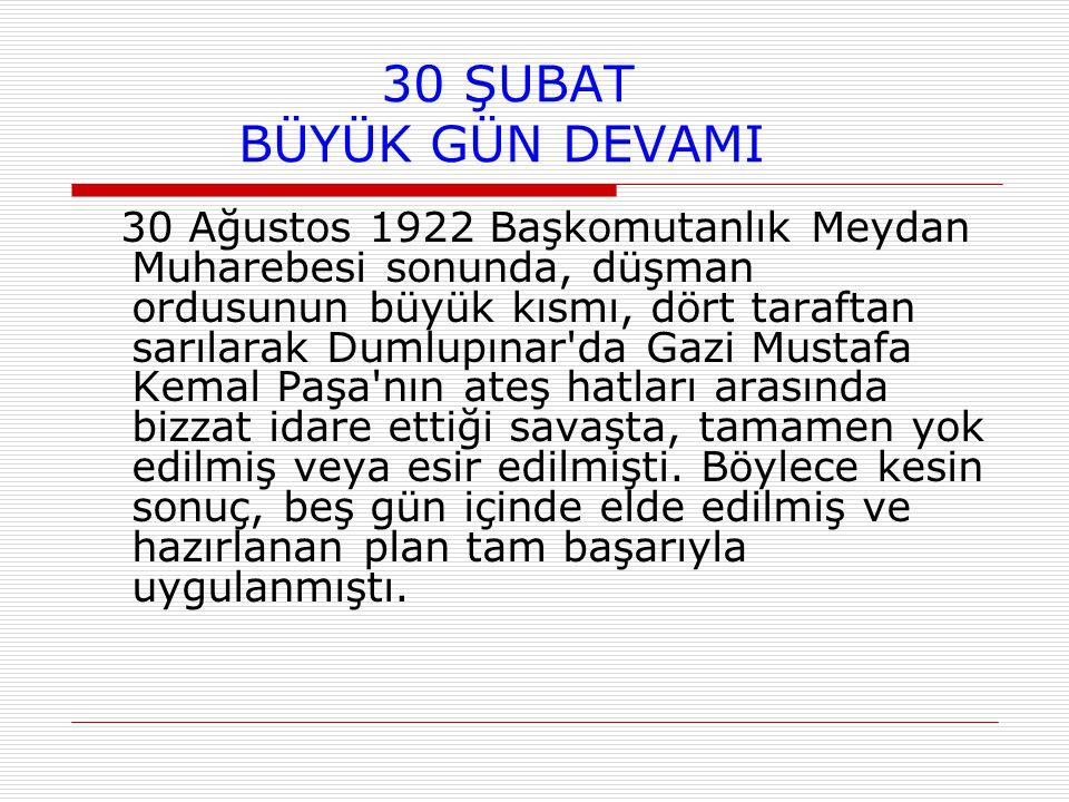 30 ŞUBAT BÜYÜK GÜN DEVAMI 30 Ağustos 1922 Başkomutanlık Meydan Muharebesi sonunda, düşman ordusunun büyük kısmı, dört taraftan sarılarak Dumlupınar da Gazi Mustafa Kemal Paşa nın ateş hatları arasında bizzat idare ettiği savaşta, tamamen yok edilmiş veya esir edilmişti.