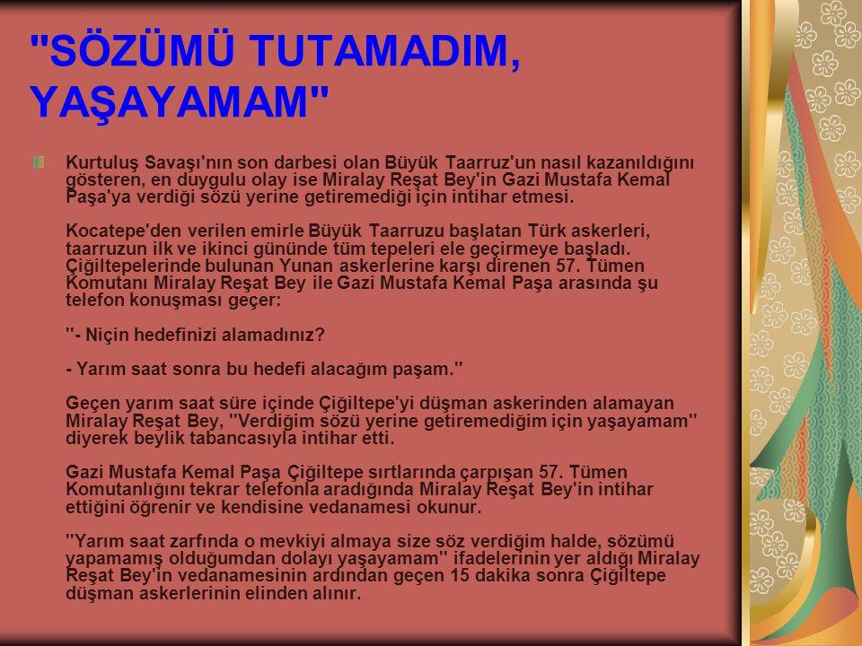 SÖZÜMÜ TUTAMADIM, YAŞAYAMAM Kurtuluş Savaşı nın son darbesi olan Büyük Taarruz un nasıl kazanıldığını gösteren, en duygulu olay ise Miralay Reşat Bey in Gazi Mustafa Kemal Paşa ya verdiği sözü yerine getiremediği için intihar etmesi.