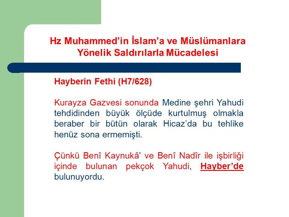 Hz Muhammed'in İslam'a ve Müslümanlara Yönelik Saldırılarla Mücadelesi Hayberin Fethi (H7/628) Medine'den çıkarılan Benî Nadîr Yahudilerinden bir kısmının Hayber'e yerleştiklerini ve bir grup Yahudinin Mekkelileri ve diğer müşrik Arap kabilelerini teşvik ederek Hendek kuşatmasına sebep olduklarını daha önce görmüştük.