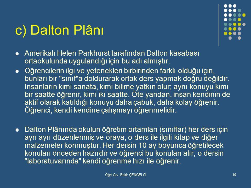 Öğrt.Grv. Bekir ÇENGELCİ10 c) Dalton Plânı Amerikalı Helen Parkhurst tarafından Dalton kasabası ortaokulunda uygulandığı için bu adı almıştır. Öğrenci