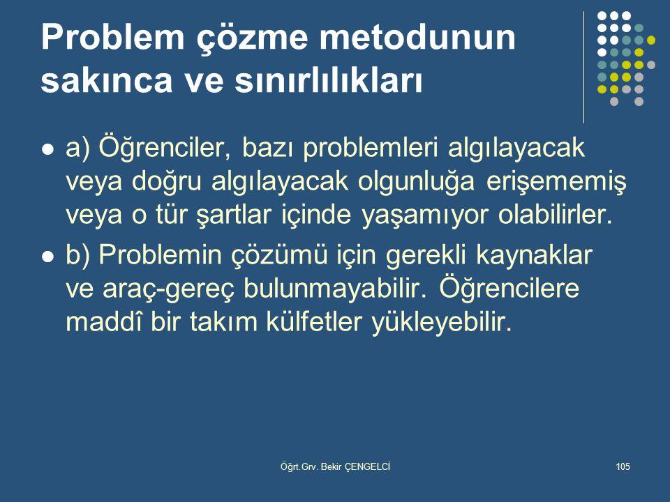 Öğrt.Grv. Bekir ÇENGELCİ105 Problem çözme metodunun sakınca ve sınırlılıkları a) Öğrenciler, bazı problemleri algılayacak veya doğru algılayacak olgun