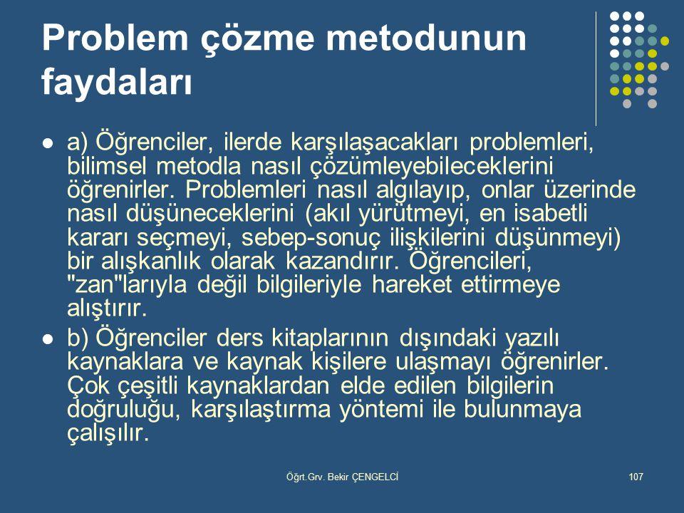 Öğrt.Grv. Bekir ÇENGELCİ107 Problem çözme metodunun faydaları a) Öğrenciler, ilerde karşılaşacakları problemleri, bilimsel metodla nasıl çözümleyebile