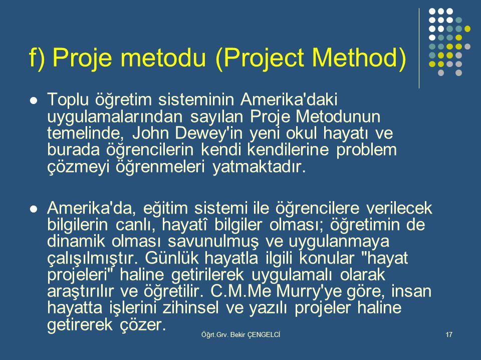 Öğrt.Grv. Bekir ÇENGELCİ17 f) Proje metodu (Project Method) Toplu öğretim sisteminin Amerika'daki uygulamalarından sayılan Proje Metodunun temelinde,