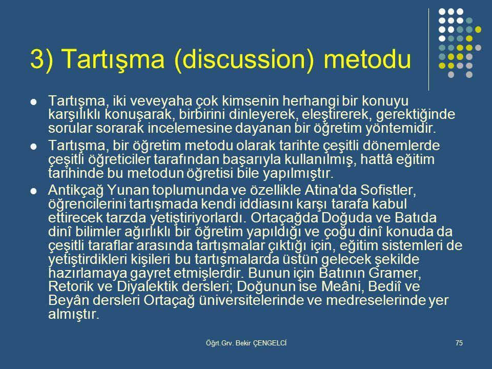 Öğrt.Grv. Bekir ÇENGELCİ75 3) Tartışma (discussion) metodu Tartışma, iki veveyaha çok kimsenin herhangi bir konuyu karşılıklı konuşarak, birbirini din