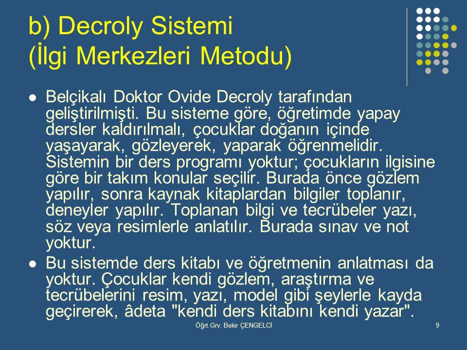 Öğrt.Grv. Bekir ÇENGELCİ9 b) Decroly Sistemi (İlgi Merkezleri Metodu) Belçikalı Doktor Ovide Decroly tarafından geliştirilmişti. Bu sisteme göre, öğre