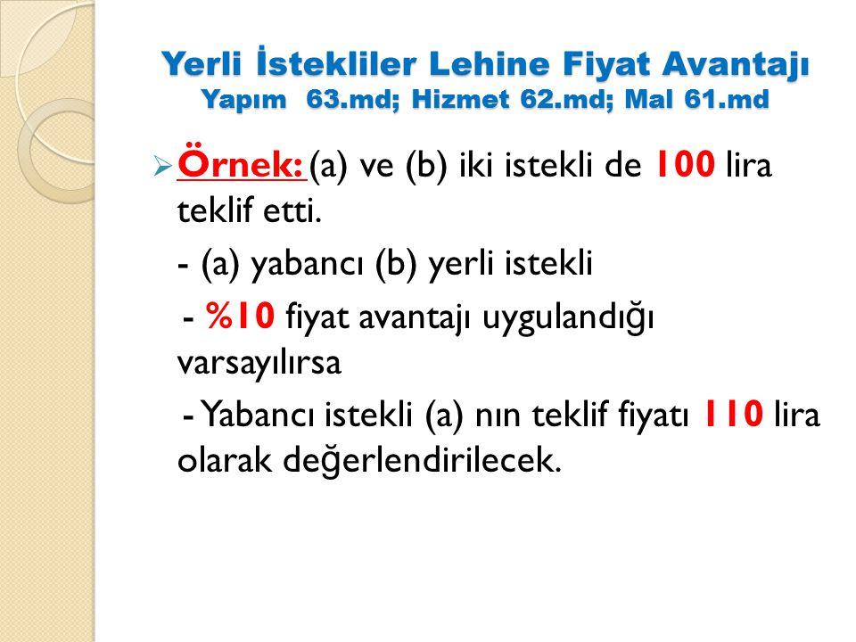 Yerli İstekliler Lehine Fiyat Avantajı Yapım 63.md; Hizmet 62.md; Mal 61.md  Örnek: (a) ve (b) iki istekli de 100 lira teklif etti. - (a) yabancı (b)