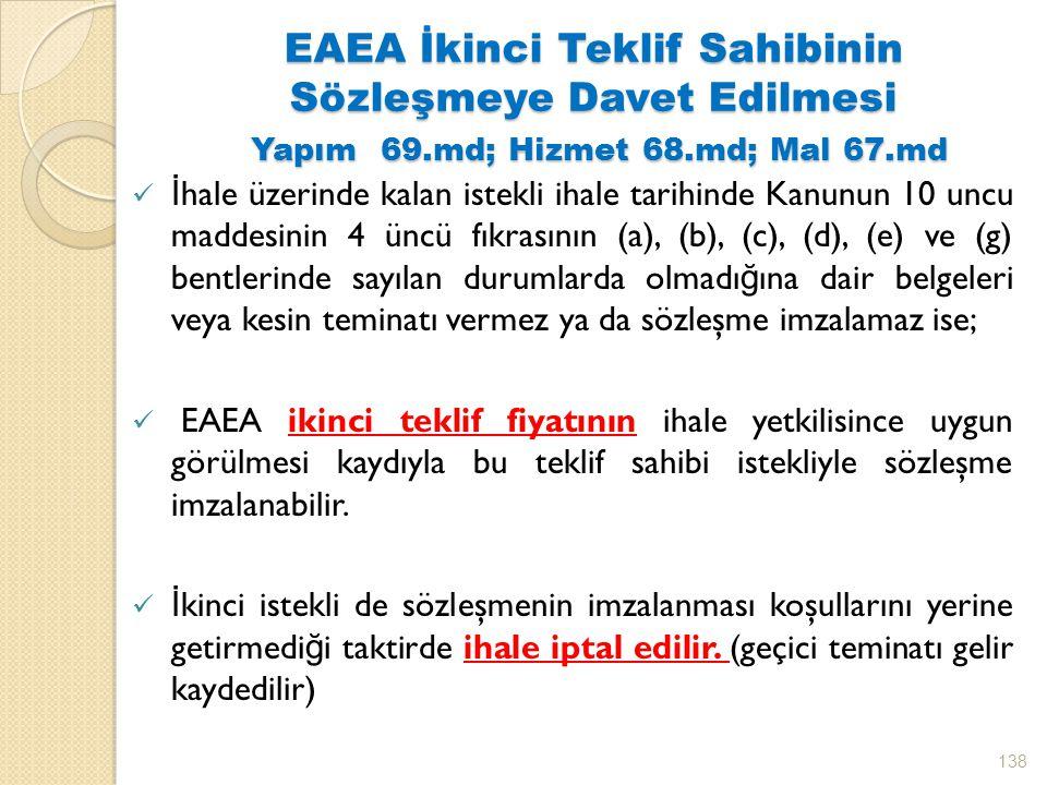 EAEA İkinci Teklif Sahibinin Sözleşmeye Davet Edilmesi Yapım 69.md; Hizmet 68.md; Mal 67.md İ hale üzerinde kalan istekli ihale tarihinde Kanunun 10 uncu maddesinin 4 üncü fıkrasının (a), (b), (c), (d), (e) ve (g) bentlerinde sayılan durumlarda olmadı ğ ına dair belgeleri veya kesin teminatı vermez ya da sözleşme imzalamaz ise; EAEA ikinci teklif fiyatının ihale yetkilisince uygun görülmesi kaydıyla bu teklif sahibi istekliyle sözleşme imzalanabilir.