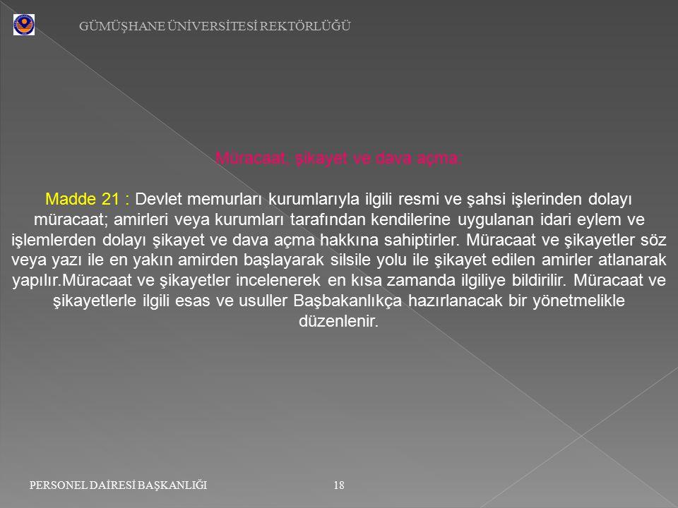GÜMÜŞHANE ÜNİVERSİTESİ REKTÖRLÜĞÜ 18 PERSONEL DAİRESİ BAŞKANLIĞI Müracaat, şikayet ve dava açma: Madde 21 : Devlet memurları kurumlarıyla ilgili resmi