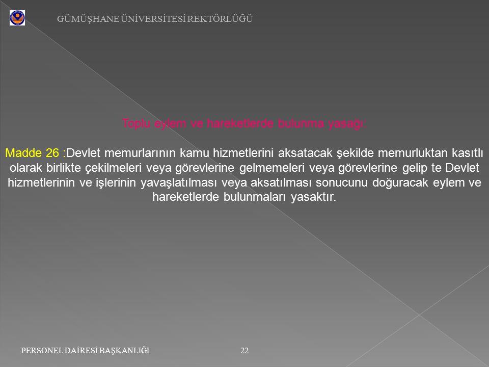 GÜMÜŞHANE ÜNİVERSİTESİ REKTÖRLÜĞÜ 22 PERSONEL DAİRESİ BAŞKANLIĞI Toplu eylem ve hareketlerde bulunma yasağı: Madde 26 :Devlet memurlarının kamu hizmet