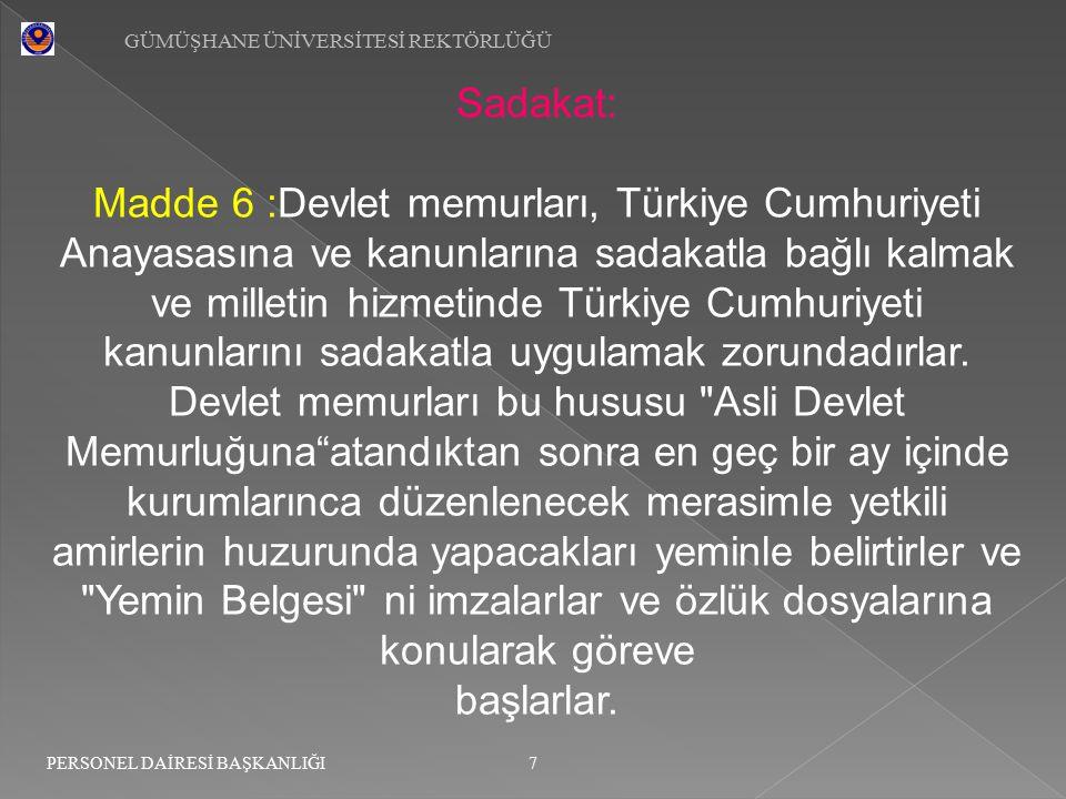 GÜMÜŞHANE ÜNİVERSİTESİ REKTÖRLÜĞÜ 7 PERSONEL DAİRESİ BAŞKANLIĞI Sadakat: Madde 6 :Devlet memurları, Türkiye Cumhuriyeti Anayasasına ve kanunlarına sad