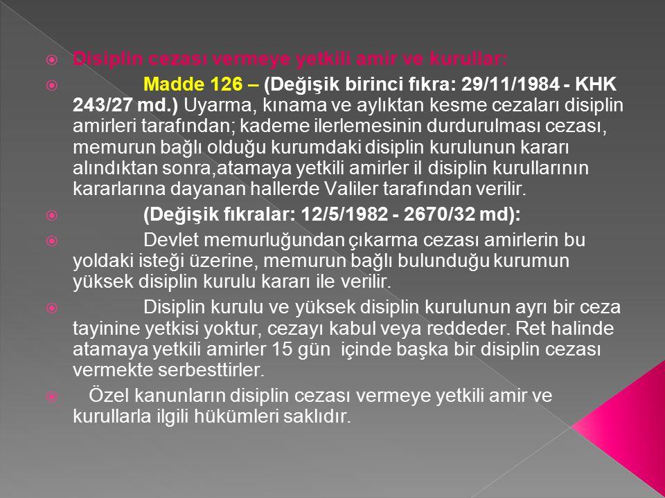  Disiplin cezası vermeye yetkili amir ve kurullar:  Madde 126 – (Değişik birinci fıkra: 29/11/1984 - KHK 243/27 md.) Uyarma, kınama ve aylıktan kesm