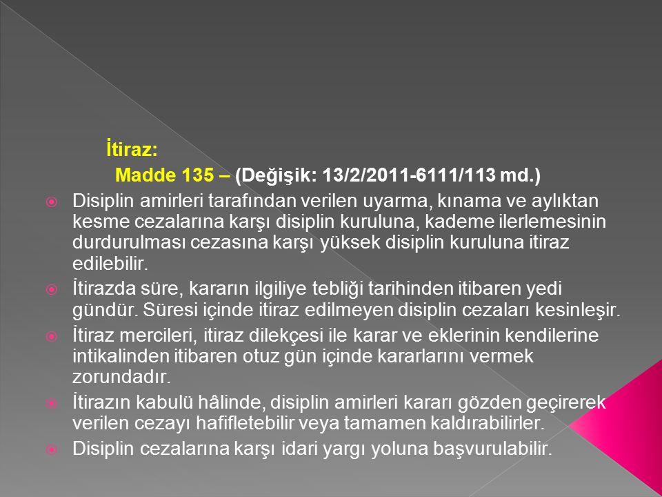 İtiraz: Madde 135 – (Değişik: 13/2/2011-6111/113 md.)  Disiplin amirleri tarafından verilen uyarma, kınama ve aylıktan kesme cezalarına karşı disipli