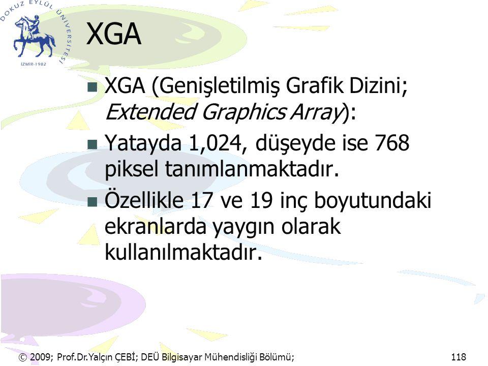 © 2009; Prof.Dr.Yalçın ÇEBİ; DEÜ Bilgisayar Mühendisliği Bölümü; 118 XGA XGA (Genişletilmiş Grafik Dizini; Extended Graphics Array): Yatayda 1,024, dü