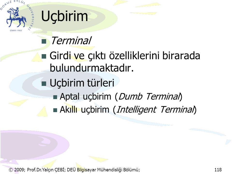 © 2009; Prof.Dr.Yalçın ÇEBİ; DEÜ Bilgisayar Mühendisliği Bölümü; 118 Uçbirim Terminal Girdi ve çıktı özelliklerini birarada bulundurmaktadır. Uçbirim