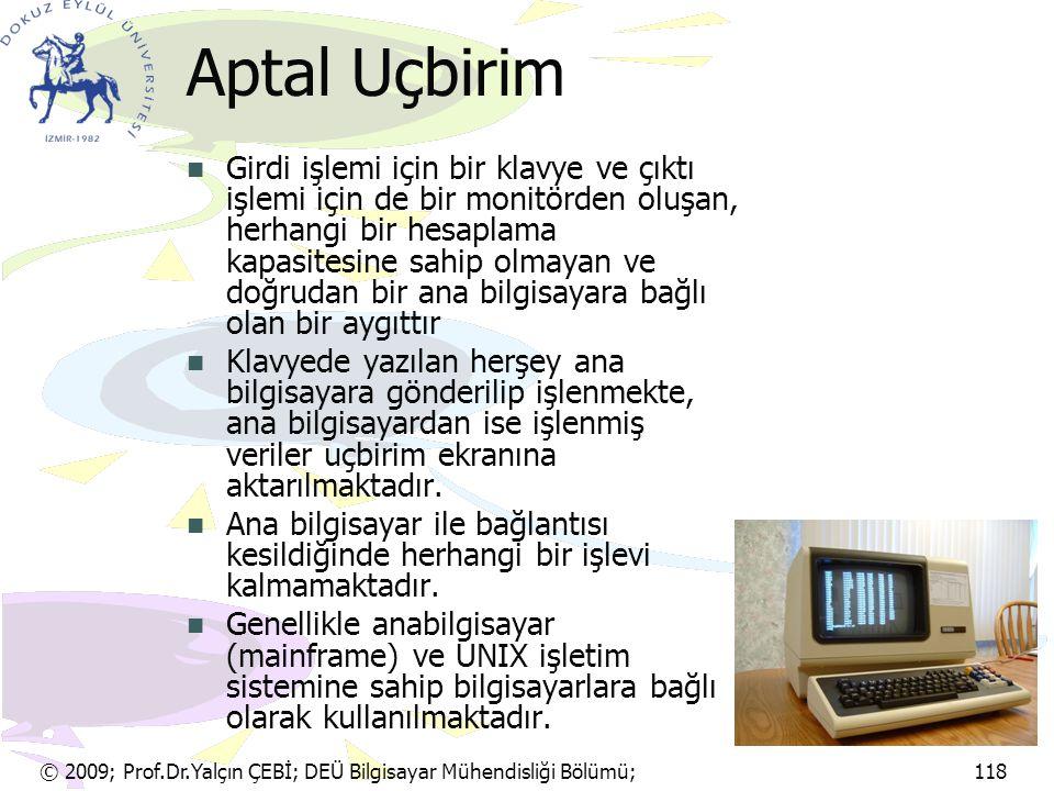 © 2009; Prof.Dr.Yalçın ÇEBİ; DEÜ Bilgisayar Mühendisliği Bölümü; 118 Aptal Uçbirim Girdi işlemi için bir klavye ve çıktı işlemi için de bir monitörden