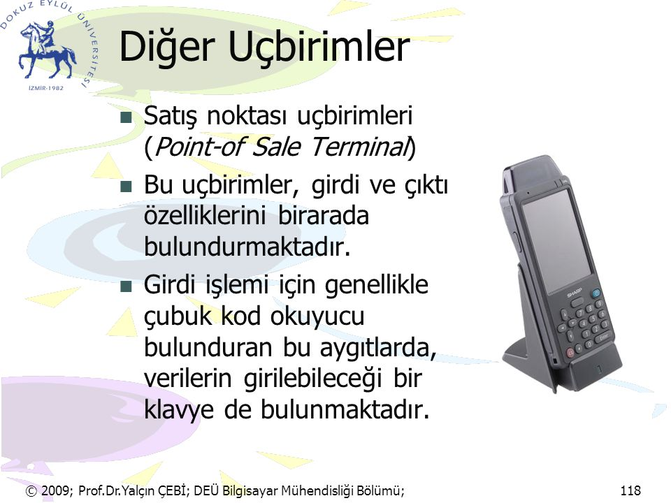 © 2009; Prof.Dr.Yalçın ÇEBİ; DEÜ Bilgisayar Mühendisliği Bölümü; 118 Diğer Uçbirimler Satış noktası uçbirimleri (Point-of Sale Terminal) Bu uçbirimler