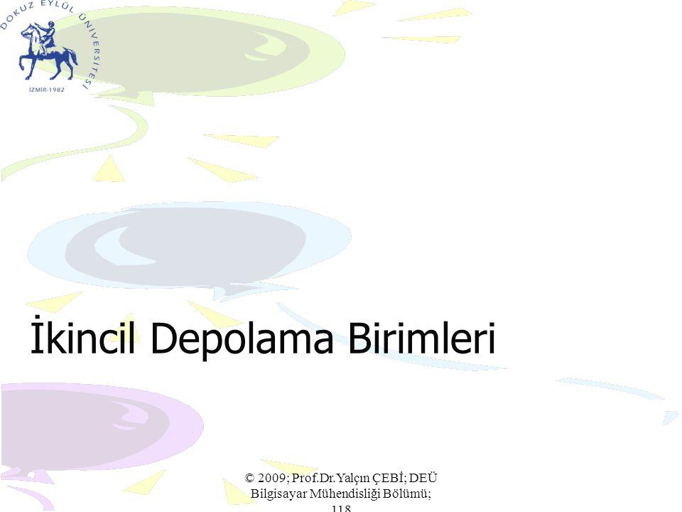 İkincil Depolama Birimleri © 2009; Prof.Dr.Yalçın ÇEBİ; DEÜ Bilgisayar Mühendisliği Bölümü; 118