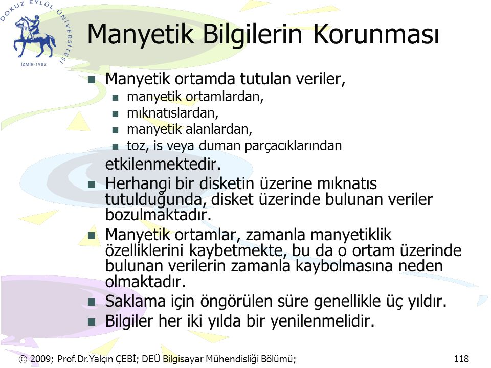 © 2009; Prof.Dr.Yalçın ÇEBİ; DEÜ Bilgisayar Mühendisliği Bölümü; 118 Manyetik Bilgilerin Korunması Manyetik ortamda tutulan veriler, manyetik ortamlar