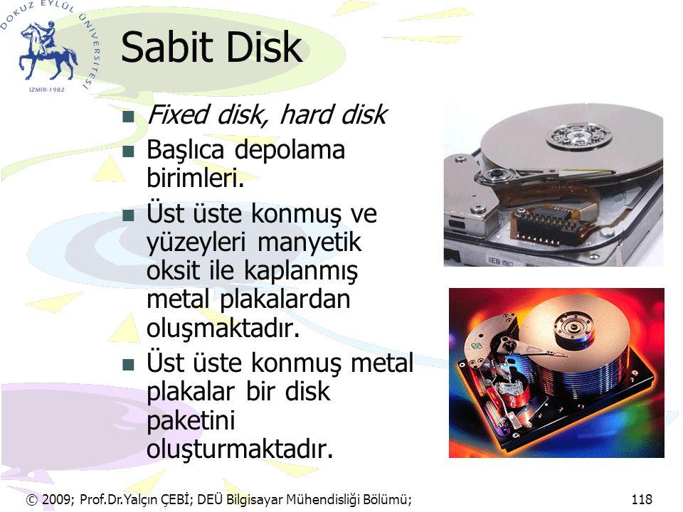 © 2009; Prof.Dr.Yalçın ÇEBİ; DEÜ Bilgisayar Mühendisliği Bölümü; 118 Sabit Disk Fixed disk, hard disk Başlıca depolama birimleri. Üst üste konmuş ve y