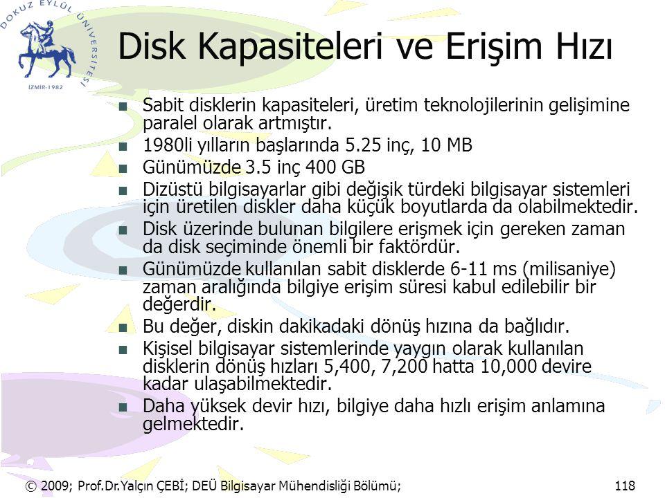 © 2009; Prof.Dr.Yalçın ÇEBİ; DEÜ Bilgisayar Mühendisliği Bölümü; 118 Disk Kapasiteleri ve Erişim Hızı Sabit disklerin kapasiteleri, üretim teknolojile