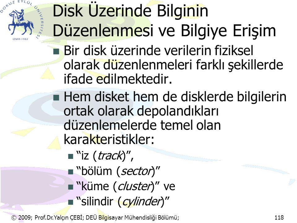 © 2009; Prof.Dr.Yalçın ÇEBİ; DEÜ Bilgisayar Mühendisliği Bölümü; 118 Disk Üzerinde Bilginin Düzenlenmesi ve Bilgiye Erişim Bir disk üzerinde verilerin