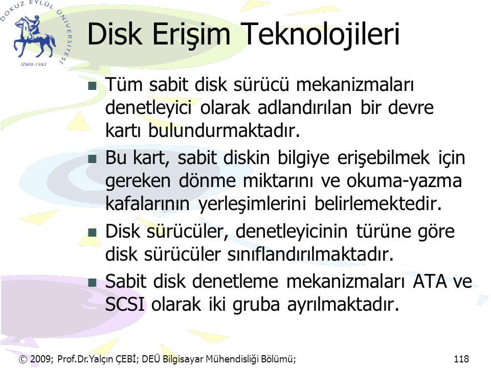 © 2009; Prof.Dr.Yalçın ÇEBİ; DEÜ Bilgisayar Mühendisliği Bölümü; 118 Disk Erişim Teknolojileri Tüm sabit disk sürücü mekanizmaları denetleyici olarak