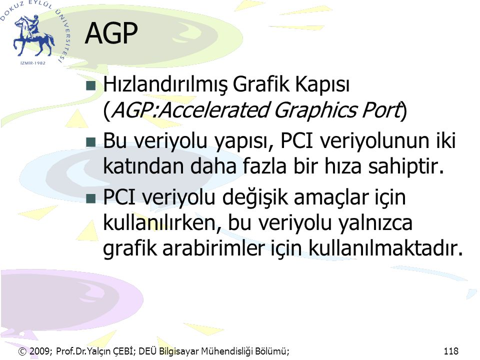 © 2009; Prof.Dr.Yalçın ÇEBİ; DEÜ Bilgisayar Mühendisliği Bölümü; 118 AGP Hızlandırılmış Grafik Kapısı (AGP:Accelerated Graphics Port) Bu veriyolu yapı